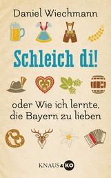 Schleich di! - ...oder Wie ich lernte, die Bayern zu lieben