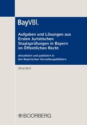 Aufgaben und Lösungen aus Ersten Juristischen Staatsprüfungen in Bayern im Öffentlichen Recht - aktualisiert und publiziert in den Bayerischen Verwaltungsblättern (BayVBl.) 2014/2015