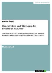 """Mancur Olson und """"Die Logik des kollektiven Handelns"""" - Anwendbarkeit der Olsonschen Theorie auf die deutsche Umweltbewegung und das öffentliche Gut Umweltschutz"""