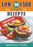 Katharyna J. Franke: Low Carb Kochbuch für Singles, vegetarisch - 90 Low Carb Single Rezepte für optimale Gewichtsabnahme und Fettverbrennung ★★★