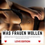 WAS FRAUEN WOLLEN Love Edition - Frauen glücklich machen, Frauen verstehen, Frauen verführen, Frauen befriedigen, wirklich guter Sex, erfüllte Partnerschaft, eine glückliche Beziehung oder Ehe führen!