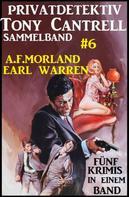 A. F. Morland: Privatdetektiv Tony Cantrell Sammelband #6 - Fünf Krimis in einem Band