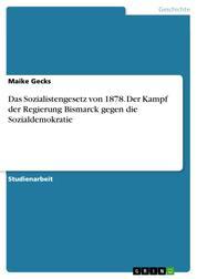 Das Sozialistengesetz von 1878. Der Kampf der Regierung Bismarck gegen die Sozialdemokratie