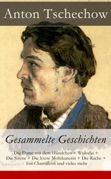 Anton Tschechow: Gesammelte Geschichten - Die Dame mit dem Hündchen + Wolodja + Die Sirene + Die letzte Mohikanerin + Die Rache + Ein Chamäleon und vieles mehr