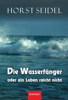 Horst Seidel: Die Wasserfänger oder ein Leben reicht nicht