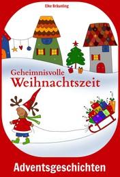 Geheimnisvolle Weihnachtszeit - Geschichten und Märchen für Kinder zur Advents- und Weihnachtszeit
