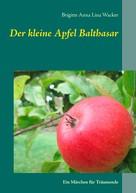 Brigitte Anna Lina Wacker: Der kleine Apfel Balthasar