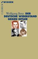 Wolfgang Benz: Der deutsche Widerstand gegen Hitler