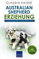 Claudia Kaiser: Australian Shepherd Erziehung: Hundeerziehung für Deinen Australian Shepherd Welpen