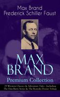 Max Brand / Frederick Schiller Faust: MAX BRAND Premium Collection: 29 Western Classics & Adventure Tales - Including The Dan Barry Series & The Ronicky Doone Trilogy