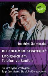 Die Columbo-Strategie© Band 3: Erfolgreich am Telefon verkaufen - Die richtigen Strategien: So präsentieren Sie sich überzeugend