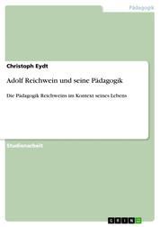 Adolf Reichwein und seine Pädagogik - Die Pädagogik Reichweins im Kontext seines Lebens