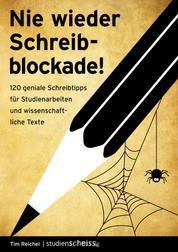 Nie wieder Schreibblockade - 120 geniale Schreibtipps für Studienarbeiten und wissenschaftliche Texte (das perfekte Buch für jede Hausarbeit, Bachelorarbeit oder Masterarbeit)