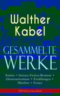 Walther Kabel: Gesammelte Werke: Krimis + Science-Fiction-Romane + Abenteuerromane + Erzählungen + Märchen + Essays (570 Titel in einem Buch)