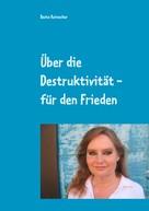 Beate Reinecker: Über die Destruktivität - für den Frieden