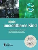 Heike Wolter: Mein unsichtbares Kind - Begleitbuch für Frauen, Angehörige und Fachpersonen vor und nach einem Schwangerschaftsabbruch