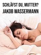 Jakob Wassermann: Schläfst du, Mutter?