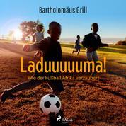 Laduuuuuma! Wie der Fußball Afrika verzaubert