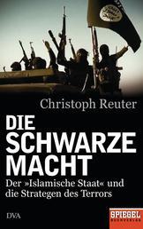 Die schwarze Macht - Der »Islamische Staat« und die Strategen des Terrors - Ein SPIEGEL-Buch