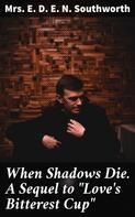 "Mrs. E. D. E. N. Southworth: When Shadows Die. A Sequel to ""Love's Bitterest Cup"""
