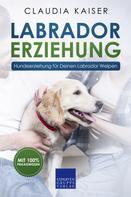 Claudia Kaiser: Labrador Erziehung - Hundeerziehung für Deinen Labrador Welpen