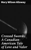 Mary Wilson Alloway: Crossed Swords. A Canadian-American Tale of Love and Valor