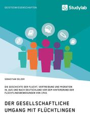 Gesellschaftlicher Umgang mit Flüchtlingen vor dem Hintergrund der Flüchtlingsbewegungen von 1945 - Geschichte der Flucht, Vertreibung und Migration in, aus und nach Deutschland