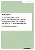 Thérèse Remus: Integration von Kindern mit Migrationshintergrund an deutschen Schulen. Konzeption und Praxis des DaZ-Erwerbs im Bundesland Sachsen