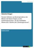 Sebastian Dregger: Neuere Arbeiten zur Korrespondenz des Plinius mit Kaiser Trajan zu den Christenprozessen - Ist der Statthalter Plinius der Urheber der Christenprozesse?