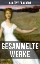 Gesammelte Werke von Gustave Flaubert - Frau Bovary (Madame Bovary) + Salambo + Die Schule der Empfindsamkeit + Gedanken eines Zweiflers + Ein einfältig Herz + Die Legende von Sankt Julian dem Gastfreien und viel mehr