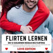 FLIRTEN LERNEN Love Edition - DIE 12 GOLDENEN REGELN DES FLIRTENS - Flirten & Verführen als Mann, aber wie? Flirt Tipps für Anfänger und Fortgeschrittene: Flirten lernen mit Stil