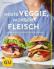 Heute veggie, morgen Fleisch - Klassische und neue Rezepte für Teilzeit-Vegetarier