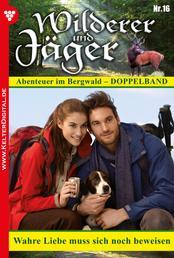 Wilderer und Jäger 16 – Heimatroman - Wahre Liebe muss sich noch beweisen
