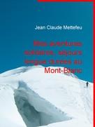 Jean Claude Mettefeu: Mes aventures solitaires, séjours longue durées au Mont-Blanc