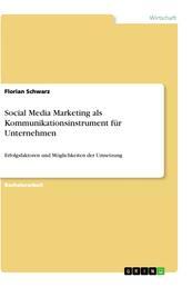 Social Media Marketing als Kommunikationsinstrument für Unternehmen - Erfolgsfaktoren und Möglichkeiten der Umsetzung