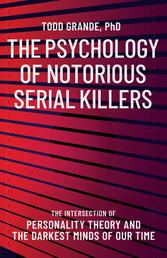The Psychology of Notorious Serial Killers - The Intersection of Personality Theory and the Darkest Minds of Our Time