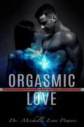 Orgasmic Love - 17 Ways to Revitalize Your Love Life, Renew Your Spirit, and Refuel Your So