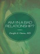 Dwight A. Owens M.D.: Am I In A Bad Relationship?