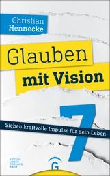 Glauben mit Vision - - Sieben kraftvolle Impulse für dein Leben
