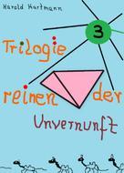 Harald Hartmann: Trilogie der reinen Unvernunft Bd. 3