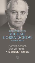 Kommt endlich zur Vernunft - Nie wieder Krieg! - Ein Appell von Michail Gorbatschow an die Welt