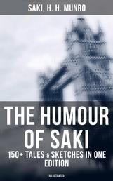 The Humour of Saki - 150+ Tales & Sketches in One Edition (Illustrated) - Reginald, Reginald in Russia and Other Sketches, The Chronicles of Clovis, Beasts and Super-Beasts…