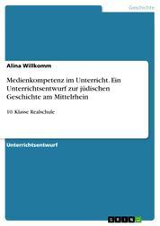 Medienkompetenz im Unterricht. Ein Unterrichtsentwurf zur jüdischen Geschichte am Mittelrhein - 10. Klasse Realschule
