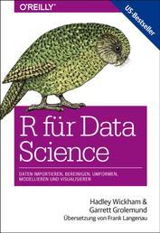 R für Data Science - Daten importieren, bereinigen, umformen, modellieren und visualisieren
