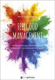 Feelgood Management - Mit Wertschätzung und Menschlichkeit erfolgreich in die Arbeitswelt von morgen