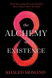 The Alchemy of Existence - More Knowledge Provided Within These Pages: Than The Bible