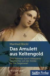 Das Amulett aus Keltengold - Eine Zeitreise durch Altbayerns Geschichte von der Antike bis zur Gegenwart