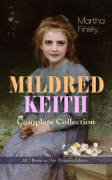 MILDRED KEITH Complete Series – All 7 Books in One Premium Edition - Timeless Children Classics: Mildred Keith, Mildred at Roselands, Mildred and Elsie, Mildred's Married Life, Mildred at Home, Mildred's Boys and Girls & Mildred's New Daughter