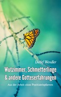 Detlef Wendler: Wutzimmer, Schmetterlinge und andere Gotteserfahrungen