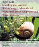 Robert Kopf: Schlaflosigkeit, Insomnie Schlafstörungen behandeln mit Pflanzenheilkunde, Akupressur und Wasserheilkunde ★★★